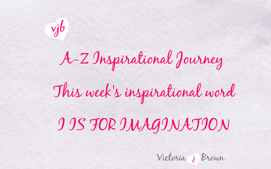 Use Your Imagination To Live The Life You Dream About: A to Z Inspirational Blog; I is for Imagination with Imagination Quotes and Therapeutic Writing