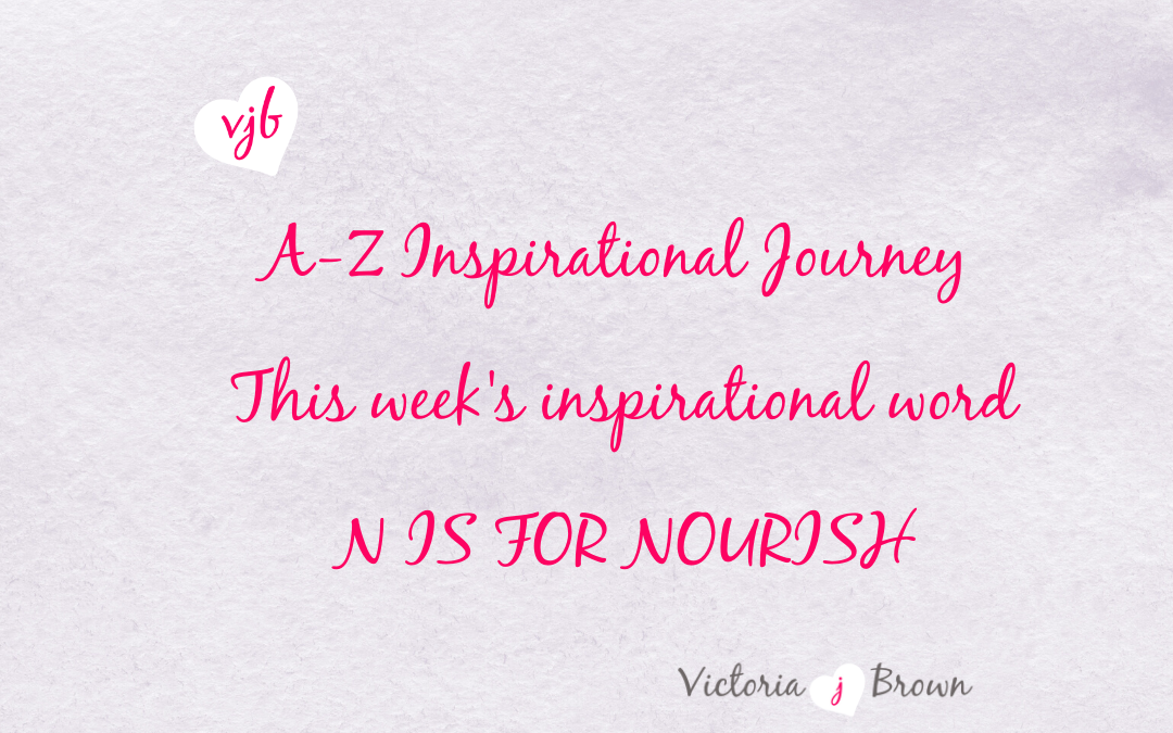 Nourishing Your Mind And Everything Else Will Follow: A to Z Inspirational Blog; N is for Nourish with Nourish Quotes and Therapeutic Writing