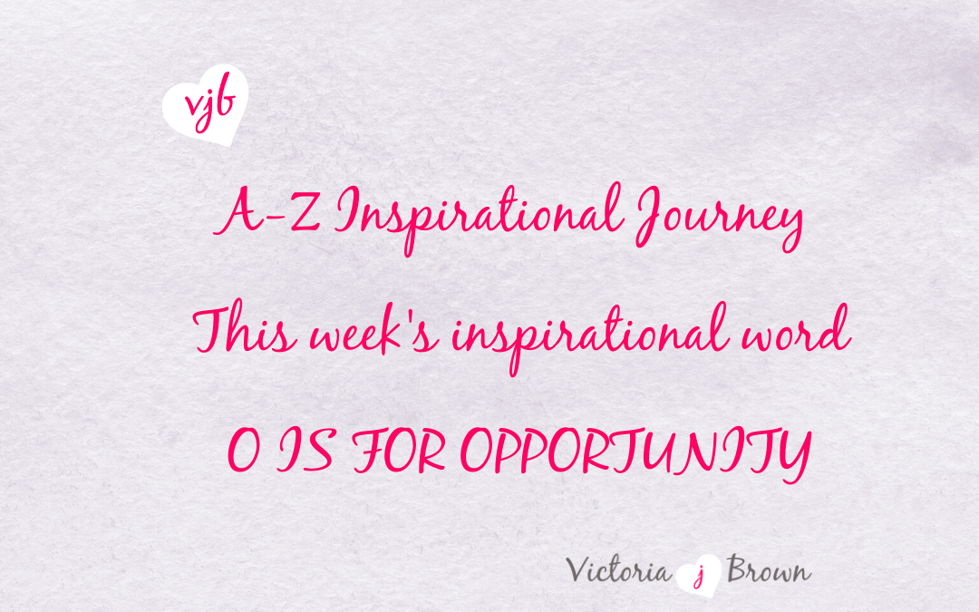 Seek All Opportunities As They Can Lead To An Amazing Life: A to Z Inspirational Blog; O is for Opportunity with Opportunity Quotes and Therapeutic Writing