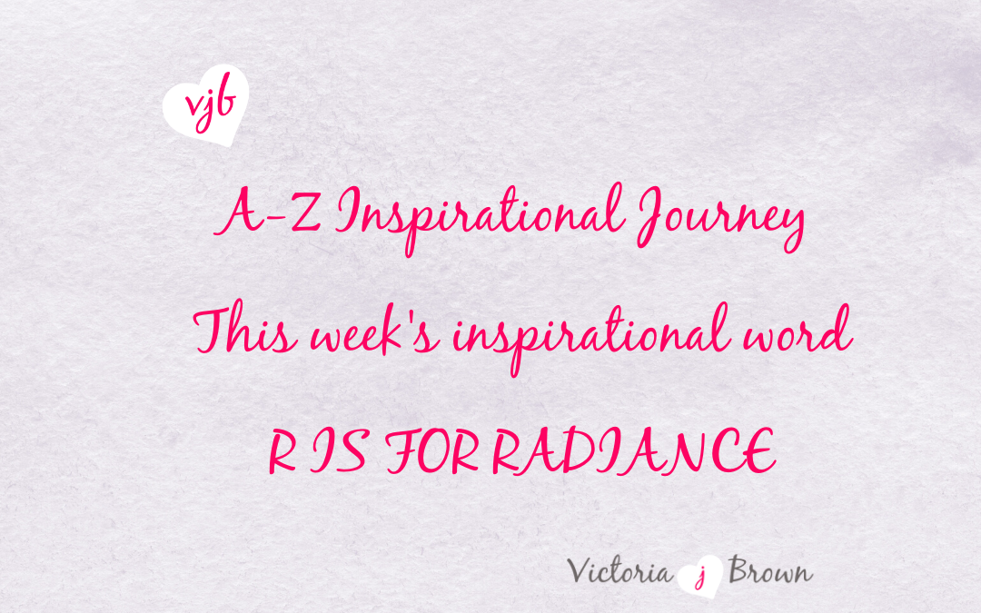 Become A More Radiant You; A to Z Inspirational Blog; R is for Radiance with Radiance Quotes and Therapeutic Writing
