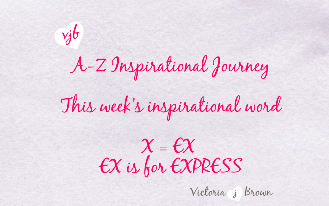 Express Yourself To Feel Alive – A to Z Inspirational Blog; X=Ex is for Express with Express Quotes and Therapeutic Writing