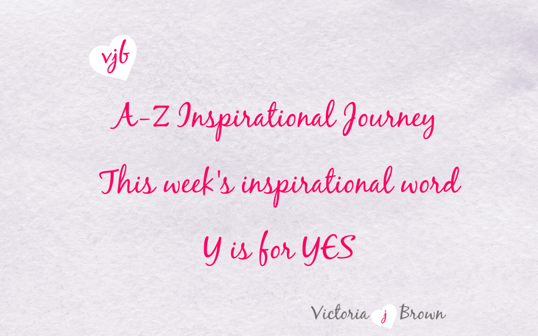 Turn up and say YES! A to Z Inspirational Blog; Y is for Yes with Motivational Quotes and Therapeutic Writing
